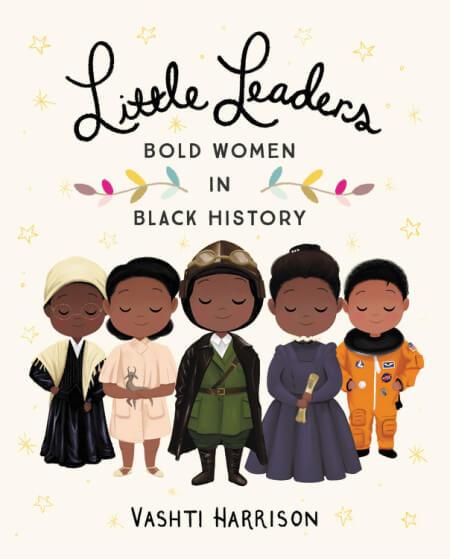 Little Leaders: Bold Women in Black History by Vashti Harrison.